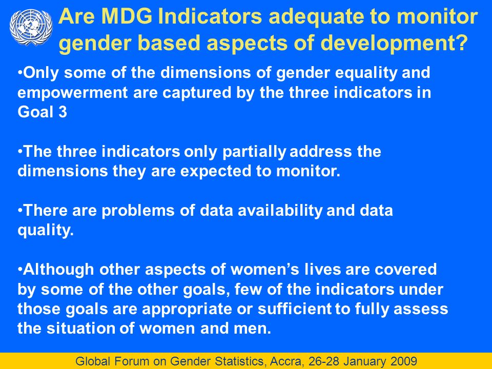 Global Forum on Gender Statistics, Accra, 26-28 January 2009 Are MDG Indicators adequate to monitor gender based aspects of development.