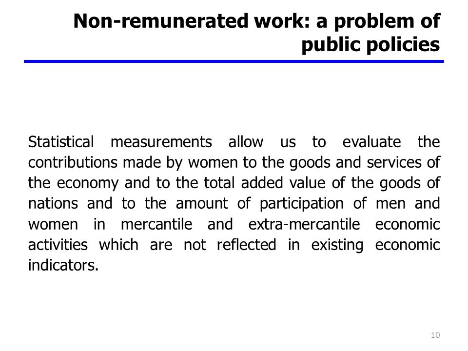 Non-remunerated work: a problem of public policies Statistical measurements allow us to evaluate the contributions made by women to the goods and services of the economy and to the total added value of the goods of nations and to the amount of participation of men and women in mercantile and extra-mercantile economic activities which are not reflected in existing economic indicators.