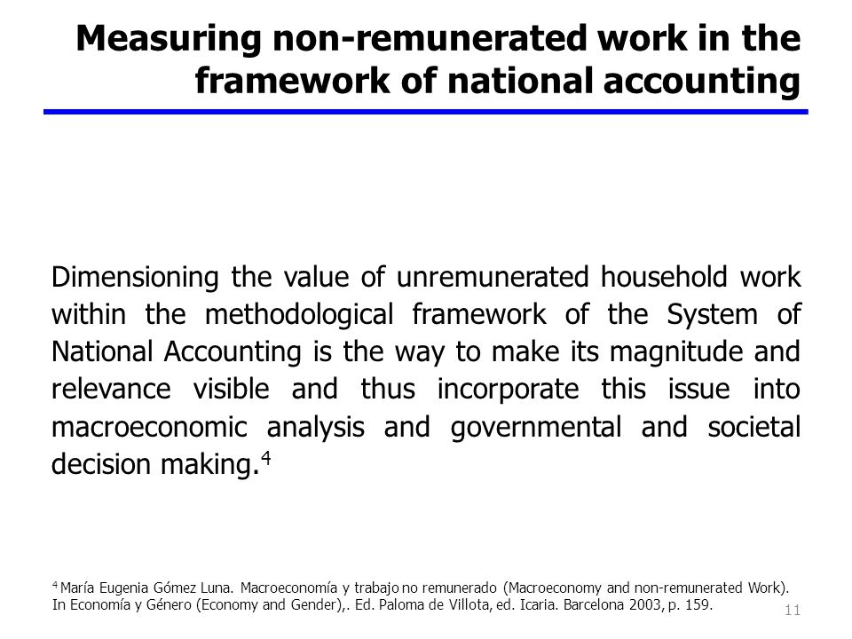 Measuring non-remunerated work in the framework of national accounting Dimensioning the value of unremunerated household work within the methodological framework of the System of National Accounting is the way to make its magnitude and relevance visible and thus incorporate this issue into macroeconomic analysis and governmental and societal decision making.