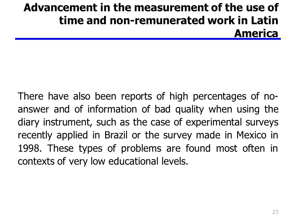 Advancement in the measurement of the use of time and non-remunerated work in Latin America There have also been reports of high percentages of no- answer and of information of bad quality when using the diary instrument, such as the case of experimental surveys recently applied in Brazil or the survey made in Mexico in 1998.