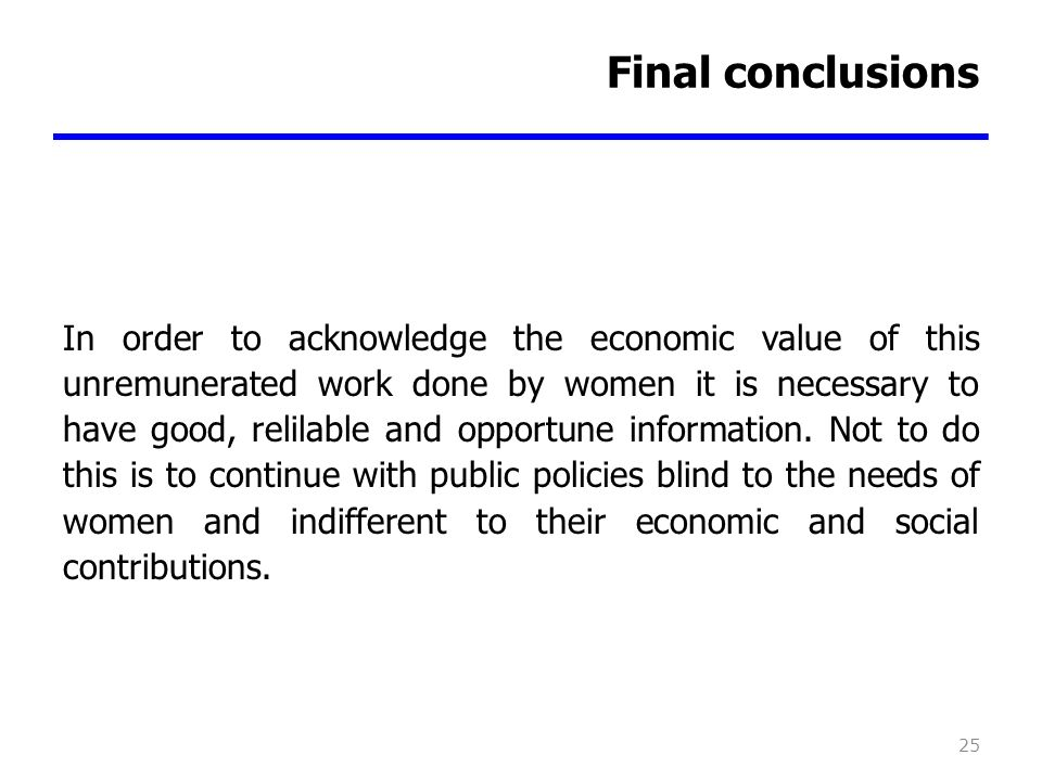 Final conclusions In order to acknowledge the economic value of this unremunerated work done by women it is necessary to have good, relilable and opportune information.