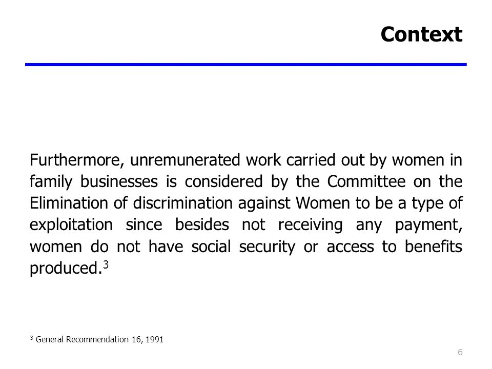 Context Furthermore, unremunerated work carried out by women in family businesses is considered by the Committee on the Elimination of discrimination against Women to be a type of exploitation since besides not receiving any payment, women do not have social security or access to benefits produced.