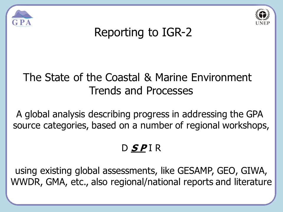 Insert Page Title here Insert Page Content Here Reporting to IGR-2 The State of the Coastal & Marine Environment Trends and Processes A global analysis describing progress in addressing the GPA source categories, based on a number of regional workshops, D S P I R using existing global assessments, like GESAMP, GEO, GIWA, WWDR, GMA, etc., also regional/national reports and literature