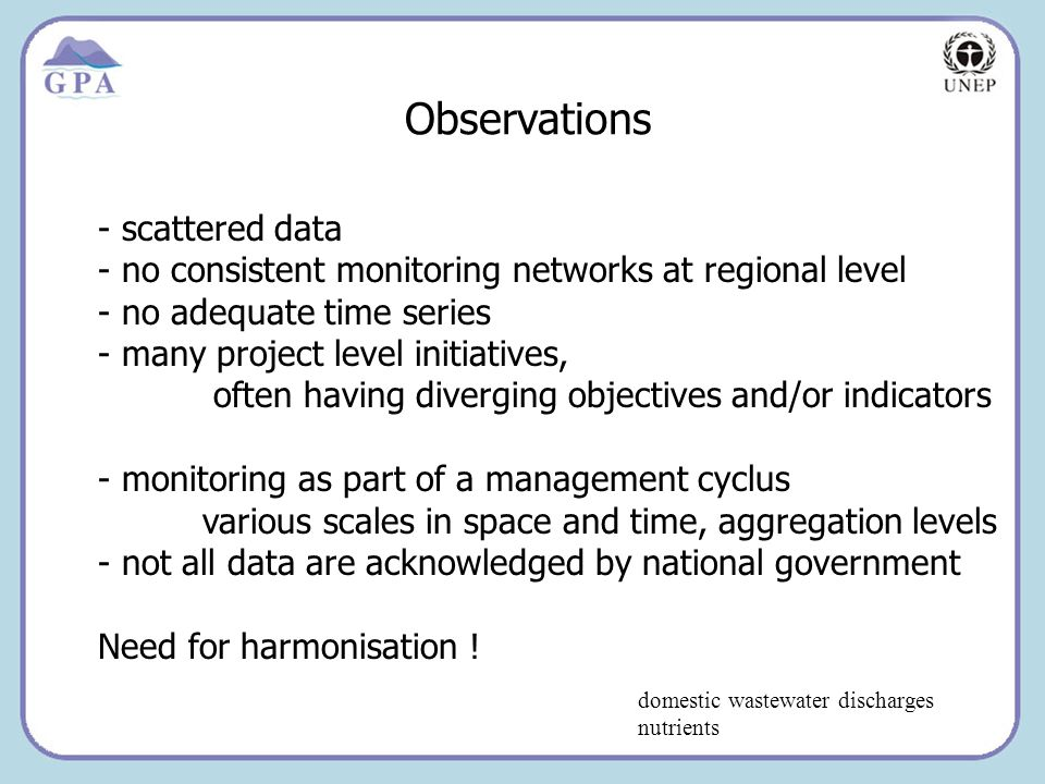 Insert Page Title here Insert Page Content Here Observations domestic wastewater discharges nutrients - scattered data - no consistent monitoring networks at regional level - no adequate time series - many project level initiatives, often having diverging objectives and/or indicators - monitoring as part of a management cyclus various scales in space and time, aggregation levels - not all data are acknowledged by national government Need for harmonisation !