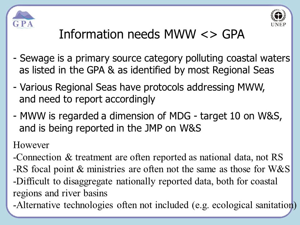 Insert Page Title here Insert Page Content Here Information needs MWW <> GPA - Sewage is a primary source category polluting coastal waters as listed in the GPA & as identified by most Regional Seas - Various Regional Seas have protocols addressing MWW, and need to report accordingly - MWW is regarded a dimension of MDG - target 10 on W&S, and is being reported in the JMP on W&S However -Connection & treatment are often reported as national data, not RS -RS focal point & ministries are often not the same as those for W&S -Difficult to disaggregate nationally reported data, both for coastal regions and river basins -Alternative technologies often not included (e.g.