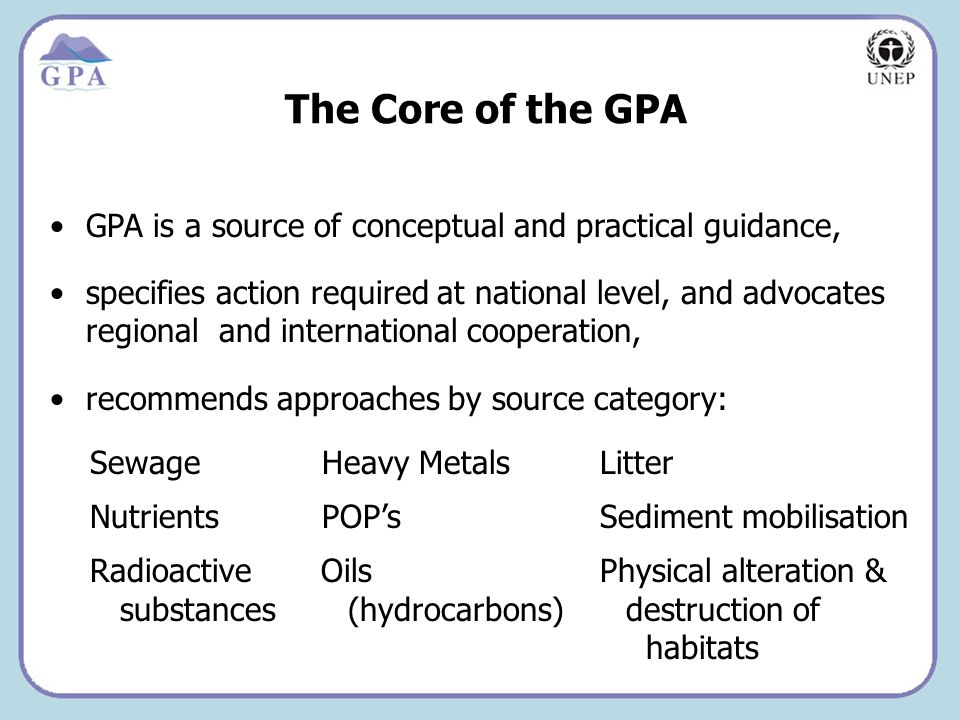 Insert Page Title here Insert Page Content Here The Core of the GPA GPA is a source of conceptual and practical guidance, specifies action required at national level, and advocates regional and international cooperation, recommends approaches by source category: Sewage Heavy Metals Litter Nutrients POPs Sediment mobilisation Radioactive Oils Physical alteration & substances (hydrocarbons) destruction of habitats