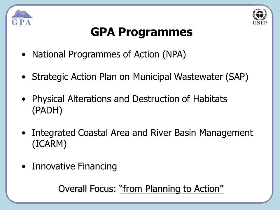 Insert Page Title here Insert Page Content Here GPA Programmes National Programmes of Action (NPA) Strategic Action Plan on Municipal Wastewater (SAP) Physical Alterations and Destruction of Habitats (PADH) Integrated Coastal Area and River Basin Management (ICARM) Innovative Financing Overall Focus: from Planning to Action Overall Focus: from Planning to Action