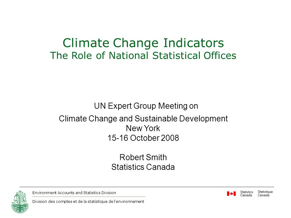 Environment Accounts and Statistics Division Division des comptes et de la statistique de l environnement Climate Change Indicators The Role of National Statistical Offices UN Expert Group Meeting on Climate Change and Sustainable Development New York October 2008 Robert Smith Statistics Canada