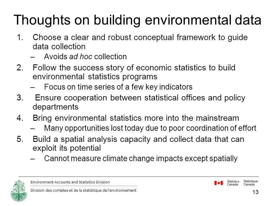 Environment Accounts and Statistics Division Division des comptes et de la statistique de l environnement 13 Thoughts on building environmental data 1.Choose a clear and robust conceptual framework to guide data collection –Avoids ad hoc collection 2.Follow the success story of economic statistics to build environmental statistics programs –Focus on time series of a few key indicators 3.