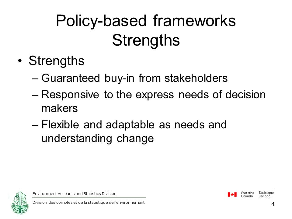 Environment Accounts and Statistics Division Division des comptes et de la statistique de l environnement Policy-based frameworks Strengths Strengths –Guaranteed buy-in from stakeholders –Responsive to the express needs of decision makers –Flexible and adaptable as needs and understanding change 4