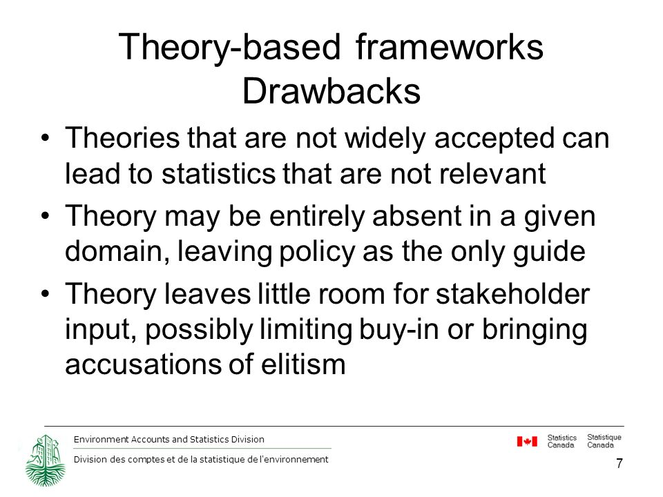 Environment Accounts and Statistics Division Division des comptes et de la statistique de l environnement Theory-based frameworks Drawbacks Theories that are not widely accepted can lead to statistics that are not relevant Theory may be entirely absent in a given domain, leaving policy as the only guide Theory leaves little room for stakeholder input, possibly limiting buy-in or bringing accusations of elitism 7