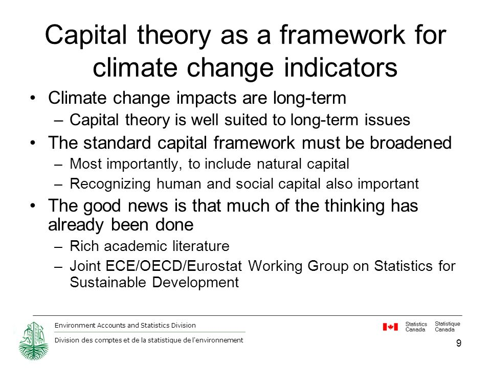 Environment Accounts and Statistics Division Division des comptes et de la statistique de l environnement Capital theory as a framework for climate change indicators Climate change impacts are long-term –Capital theory is well suited to long-term issues The standard capital framework must be broadened –Most importantly, to include natural capital –Recognizing human and social capital also important The good news is that much of the thinking has already been done –Rich academic literature –Joint ECE/OECD/Eurostat Working Group on Statistics for Sustainable Development 9