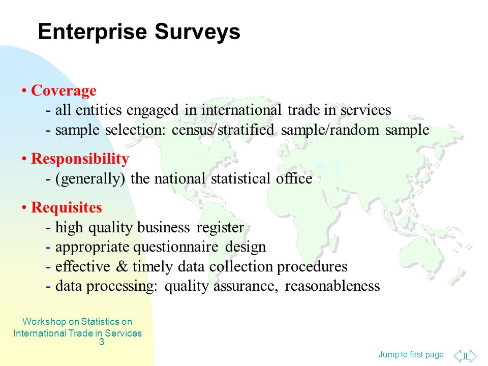 Jump to first page Workshop on Statistics on International Trade in Services 3 Coverage - all entities engaged in international trade in services - sample selection: census/stratified sample/random sample Responsibility - (generally) the national statistical office Requisites - high quality business register - appropriate questionnaire design - effective & timely data collection procedures - data processing: quality assurance, reasonableness Enterprise Surveys