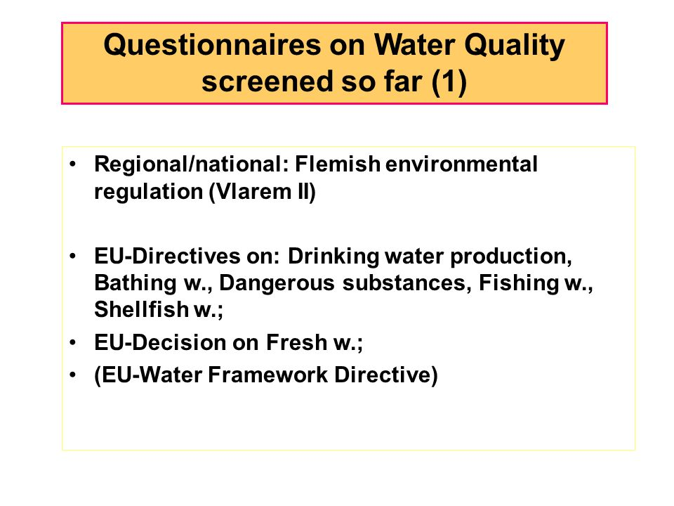Questionnaires on Water Quality screened so far (1) Regional/national: Flemish environmental regulation (Vlarem II) EU-Directives on: Drinking water production, Bathing w., Dangerous substances, Fishing w., Shellfish w.; EU-Decision on Fresh w.; (EU-Water Framework Directive)