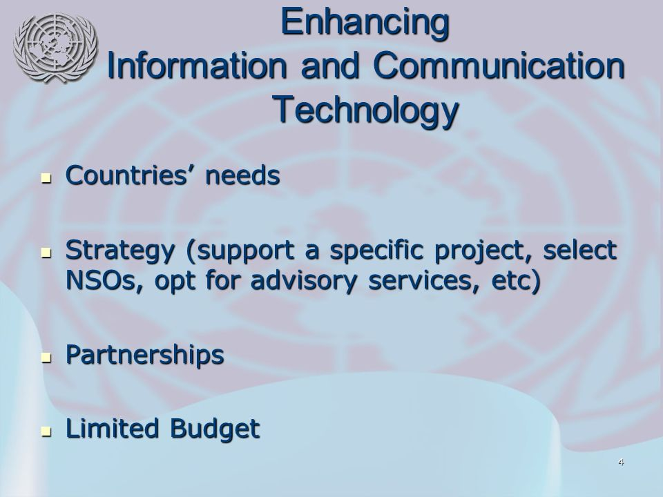 4 Enhancing Information and Communication Technology Countries needs Countries needs Strategy (support a specific project, select NSOs, opt for advisory services, etc) Strategy (support a specific project, select NSOs, opt for advisory services, etc) Partnerships Partnerships Limited Budget Limited Budget