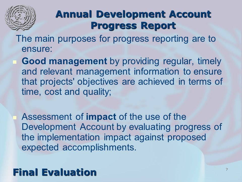 7 Annual Development Account Progress Report The main purposes for progress reporting are to ensure: Good management by providing regular, timely and relevant management information to ensure that projects objectives are achieved in terms of time, cost and quality; Assessment of impact of the use of the Development Account by evaluating progress of the implementation impact against proposed expected accomplishments.