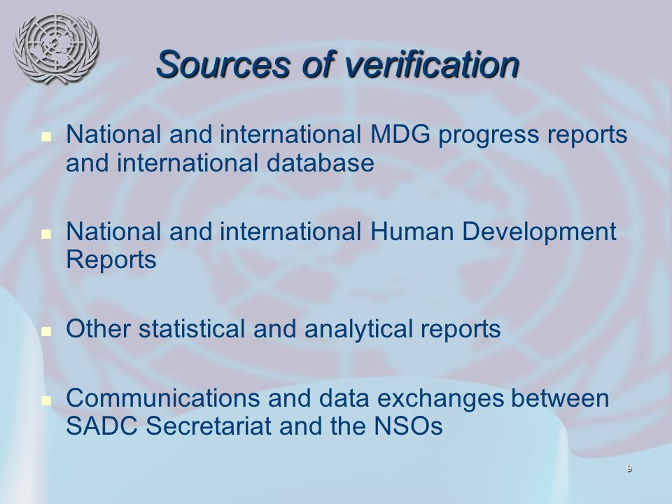 9 Sources of verification National and international MDG progress reports and international database National and international Human Development Reports Other statistical and analytical reports Communications and data exchanges between SADC Secretariat and the NSOs