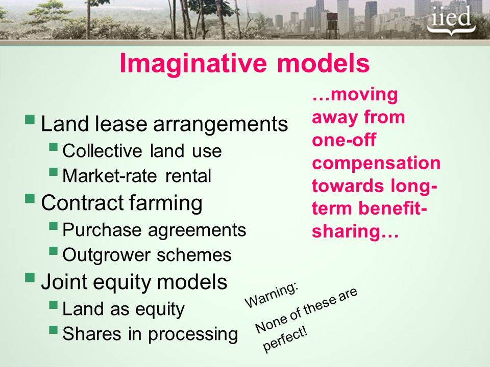 Imaginative models Land lease arrangements Collective land use Market-rate rental Contract farming Purchase agreements Outgrower schemes Joint equity models Land as equity Shares in processing …moving away from one-off compensation towards long- term benefit- sharing… Warning: None of these are perfect!