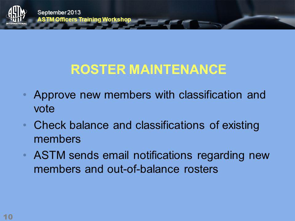 September 2013 ASTM Officers Training Workshop September 2013 ASTM Officers Training Workshop ROSTER MAINTENANCE Approve new members with classification and vote Check balance and classifications of existing members ASTM sends  notifications regarding new members and out-of-balance rosters 10