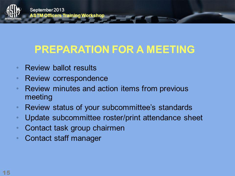 September 2013 ASTM Officers Training Workshop September 2013 ASTM Officers Training Workshop PREPARATION FOR A MEETING Review ballot results Review correspondence Review minutes and action items from previous meeting Review status of your subcommittees standards Update subcommittee roster/print attendance sheet Contact task group chairmen Contact staff manager 15