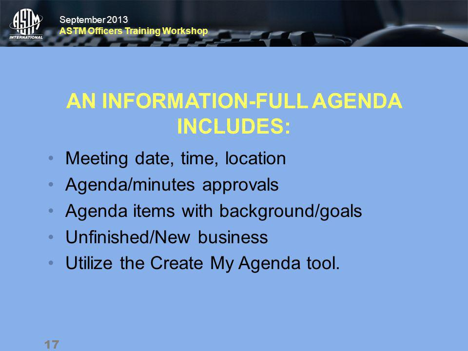 September 2013 ASTM Officers Training Workshop September 2013 ASTM Officers Training Workshop AN INFORMATION-FULL AGENDA INCLUDES: Meeting date, time, location Agenda/minutes approvals Agenda items with background/goals Unfinished/New business Utilize the Create My Agenda tool.