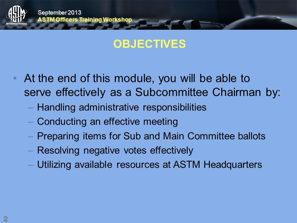 September 2013 ASTM Officers Training Workshop September 2013 ASTM Officers Training Workshop OBJECTIVES At the end of this module, you will be able to serve effectively as a Subcommittee Chairman by: –Handling administrative responsibilities –Conducting an effective meeting –Preparing items for Sub and Main Committee ballots –Resolving negative votes effectively –Utilizing available resources at ASTM Headquarters 2