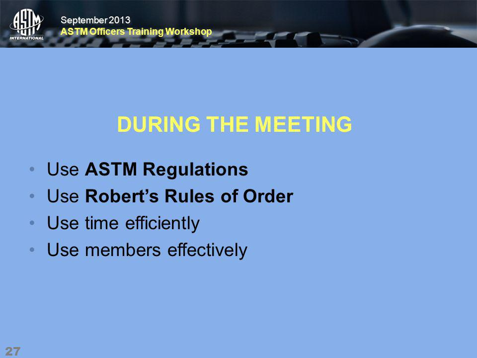 September 2013 ASTM Officers Training Workshop September 2013 ASTM Officers Training Workshop DURING THE MEETING Use ASTM Regulations Use Roberts Rules of Order Use time efficiently Use members effectively 27