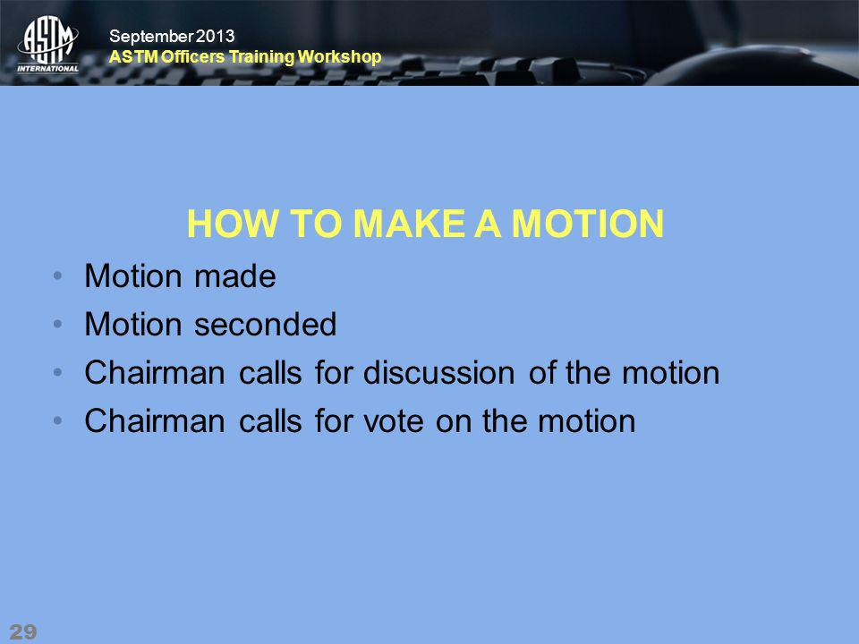 September 2013 ASTM Officers Training Workshop September 2013 ASTM Officers Training Workshop HOW TO MAKE A MOTION Motion made Motion seconded Chairman calls for discussion of the motion Chairman calls for vote on the motion 29
