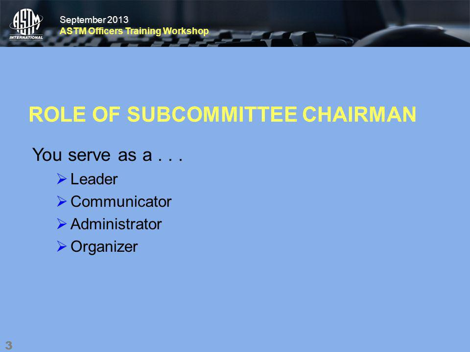 September 2013 ASTM Officers Training Workshop September 2013 ASTM Officers Training Workshop ROLE OF SUBCOMMITTEE CHAIRMAN You serve as a...