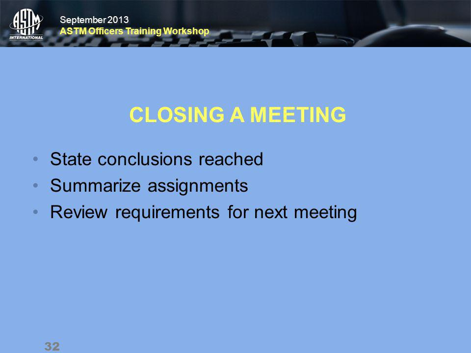 September 2013 ASTM Officers Training Workshop September 2013 ASTM Officers Training Workshop CLOSING A MEETING State conclusions reached Summarize assignments Review requirements for next meeting 32