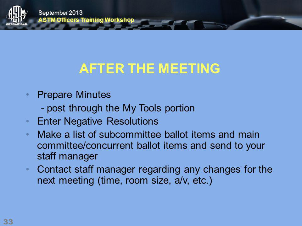 September 2013 ASTM Officers Training Workshop September 2013 ASTM Officers Training Workshop AFTER THE MEETING Prepare Minutes - post through the My Tools portion Enter Negative Resolutions Make a list of subcommittee ballot items and main committee/concurrent ballot items and send to your staff manager Contact staff manager regarding any changes for the next meeting (time, room size, a/v, etc.) 33