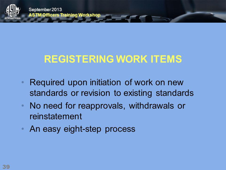 September 2013 ASTM Officers Training Workshop September 2013 ASTM Officers Training Workshop REGISTERING WORK ITEMS Required upon initiation of work on new standards or revision to existing standards No need for reapprovals, withdrawals or reinstatement An easy eight-step process 39