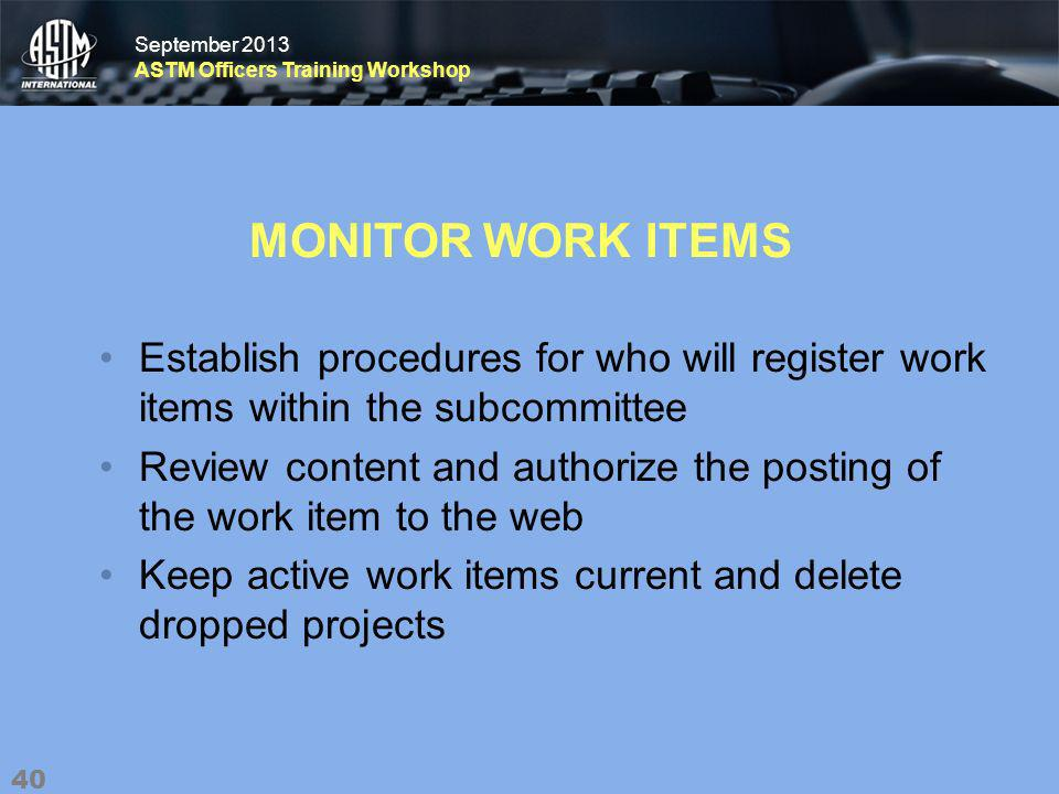 September 2013 ASTM Officers Training Workshop September 2013 ASTM Officers Training Workshop MONITOR WORK ITEMS Establish procedures for who will register work items within the subcommittee Review content and authorize the posting of the work item to the web Keep active work items current and delete dropped projects 40