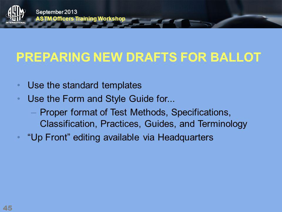 September 2013 ASTM Officers Training Workshop September 2013 ASTM Officers Training Workshop PREPARING NEW DRAFTS FOR BALLOT Use the standard templates Use the Form and Style Guide for...
