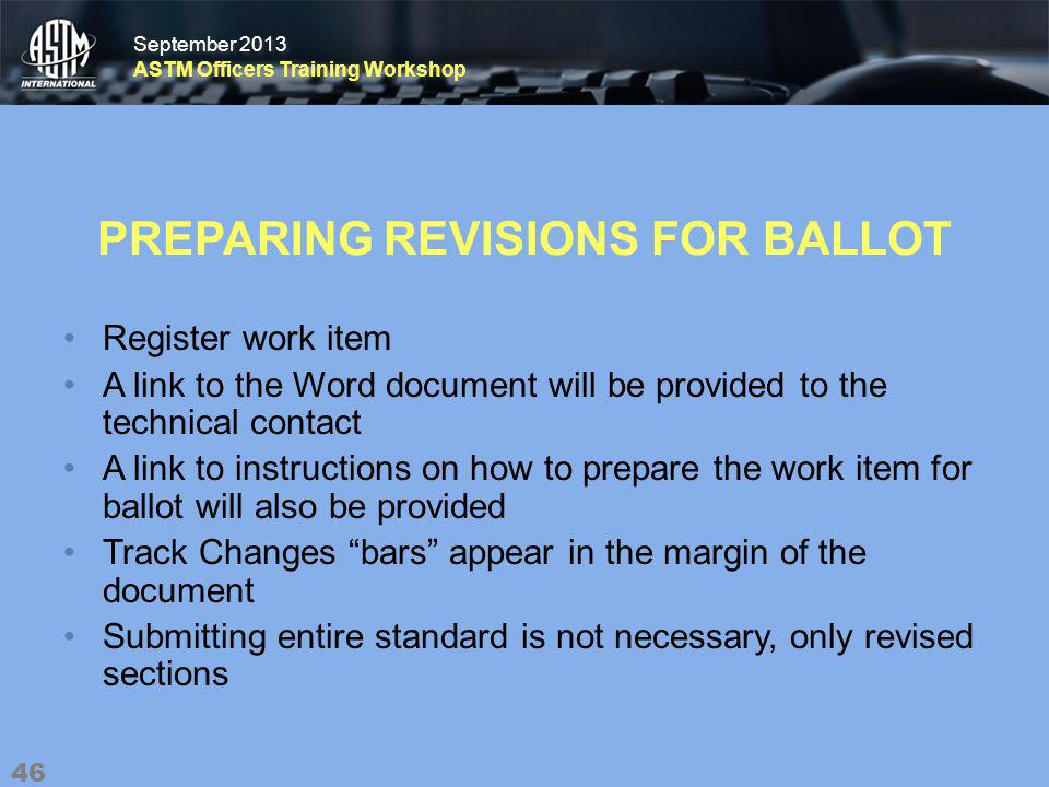 September 2013 ASTM Officers Training Workshop September 2013 ASTM Officers Training Workshop PREPARING REVISIONS FOR BALLOT Register work item A link to the Word document will be provided to the technical contact A link to instructions on how to prepare the work item for ballot will also be provided Track Changes bars appear in the margin of the document Submitting entire standard is not necessary, only revised sections 46
