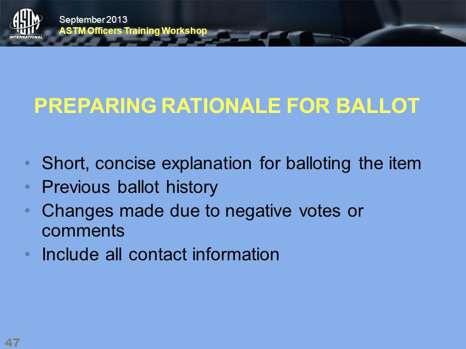 September 2013 ASTM Officers Training Workshop September 2013 ASTM Officers Training Workshop PREPARING RATIONALE FOR BALLOT Short, concise explanation for balloting the item Previous ballot history Changes made due to negative votes or comments Include all contact information 47