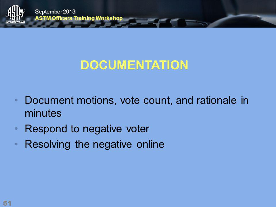 September 2013 ASTM Officers Training Workshop September 2013 ASTM Officers Training Workshop DOCUMENTATION Document motions, vote count, and rationale in minutes Respond to negative voter Resolving the negative online 51
