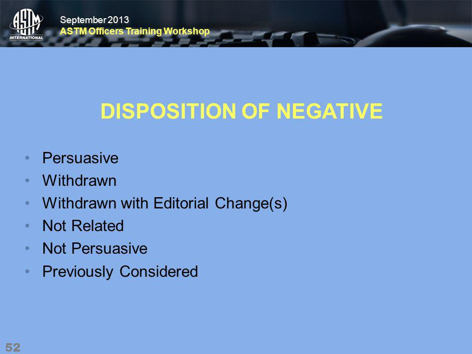 September 2013 ASTM Officers Training Workshop September 2013 ASTM Officers Training Workshop DISPOSITION OF NEGATIVE Persuasive Withdrawn Withdrawn with Editorial Change(s) Not Related Not Persuasive Previously Considered 52