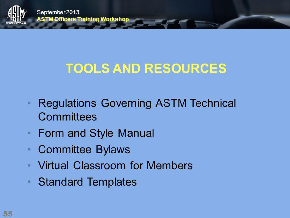 September 2013 ASTM Officers Training Workshop September 2013 ASTM Officers Training Workshop TOOLS AND RESOURCES Regulations Governing ASTM Technical Committees Form and Style Manual Committee Bylaws Virtual Classroom for Members Standard Templates 55