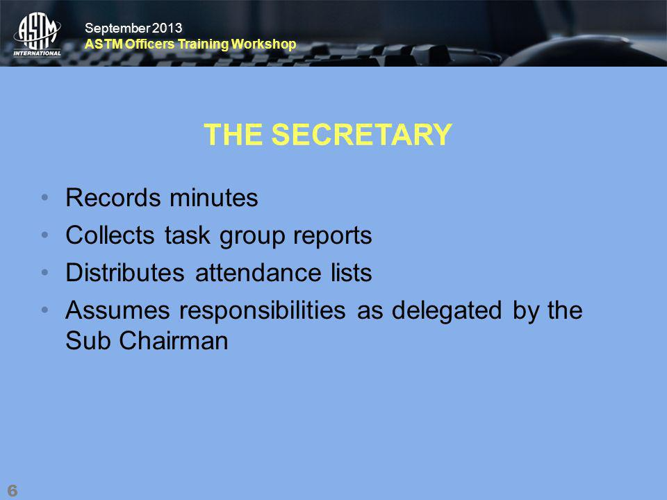 September 2013 ASTM Officers Training Workshop September 2013 ASTM Officers Training Workshop THE SECRETARY Records minutes Collects task group reports Distributes attendance lists Assumes responsibilities as delegated by the Sub Chairman 6