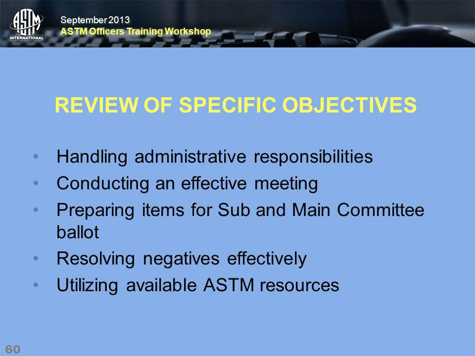 September 2013 ASTM Officers Training Workshop September 2013 ASTM Officers Training Workshop REVIEW OF SPECIFIC OBJECTIVES Handling administrative responsibilities Conducting an effective meeting Preparing items for Sub and Main Committee ballot Resolving negatives effectively Utilizing available ASTM resources 60