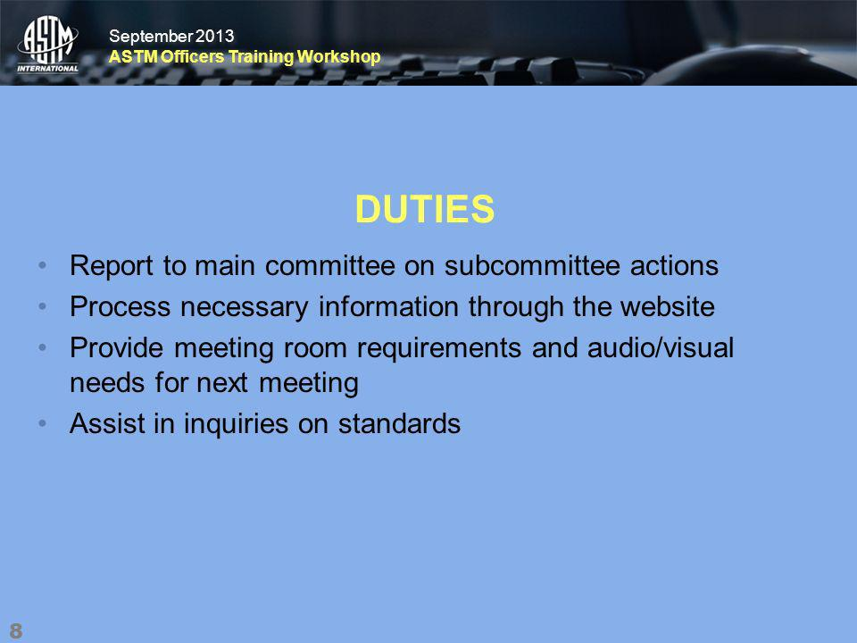 September 2013 ASTM Officers Training Workshop September 2013 ASTM Officers Training Workshop DUTIES Report to main committee on subcommittee actions Process necessary information through the website Provide meeting room requirements and audio/visual needs for next meeting Assist in inquiries on standards 8