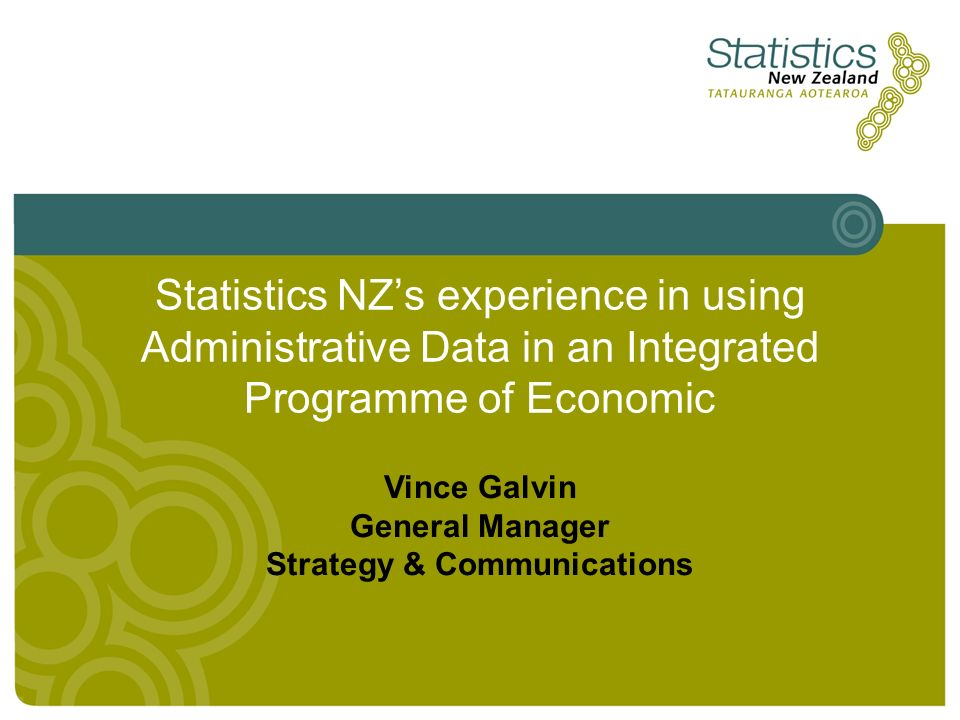 Statistics NZs experience in using Administrative Data in an Integrated Programme of Economic Vince Galvin General Manager Strategy & Communications