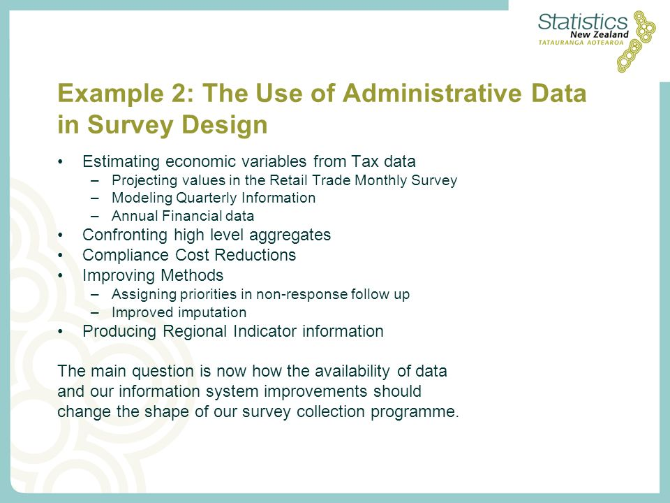 Example 2: The Use of Administrative Data in Survey Design Estimating economic variables from Tax data –Projecting values in the Retail Trade Monthly Survey –Modeling Quarterly Information –Annual Financial data Confronting high level aggregates Compliance Cost Reductions Improving Methods –Assigning priorities in non-response follow up –Improved imputation Producing Regional Indicator information The main question is now how the availability of data and our information system improvements should change the shape of our survey collection programme.