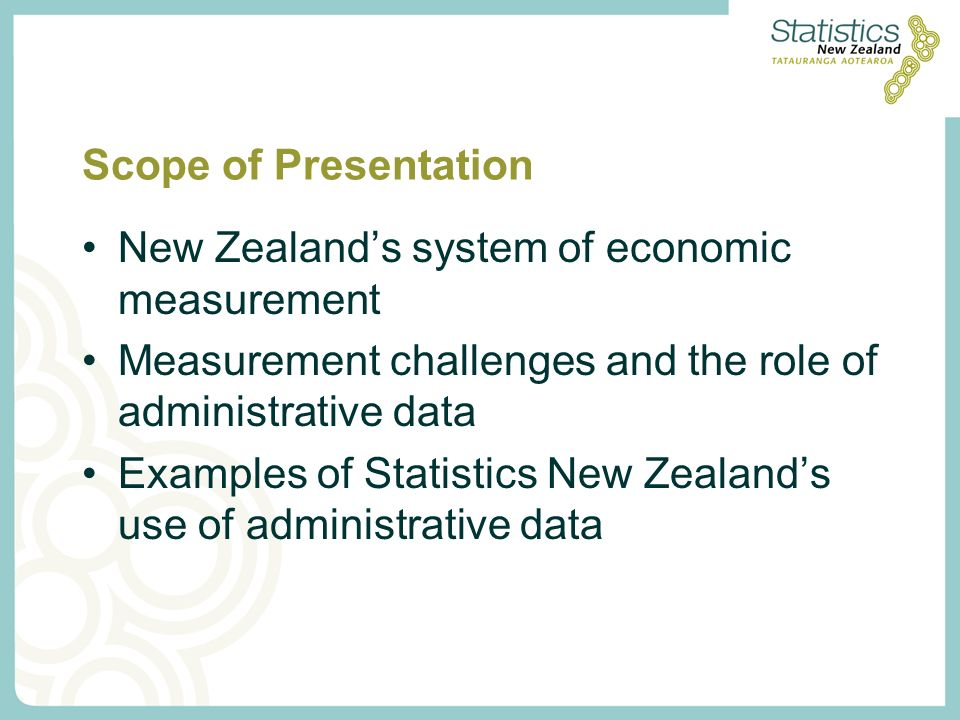 Scope of Presentation New Zealands system of economic measurement Measurement challenges and the role of administrative data Examples of Statistics New Zealands use of administrative data
