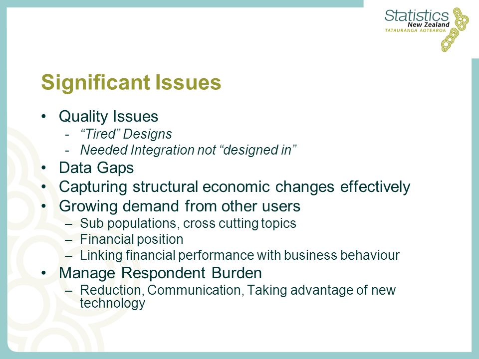 Significant Issues Quality Issues -Tired Designs -Needed Integration not designed in Data Gaps Capturing structural economic changes effectively Growing demand from other users –Sub populations, cross cutting topics –Financial position –Linking financial performance with business behaviour Manage Respondent Burden –Reduction, Communication, Taking advantage of new technology