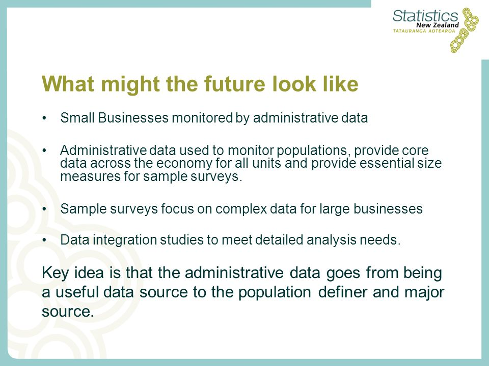 What might the future look like Small Businesses monitored by administrative data Administrative data used to monitor populations, provide core data across the economy for all units and provide essential size measures for sample surveys.