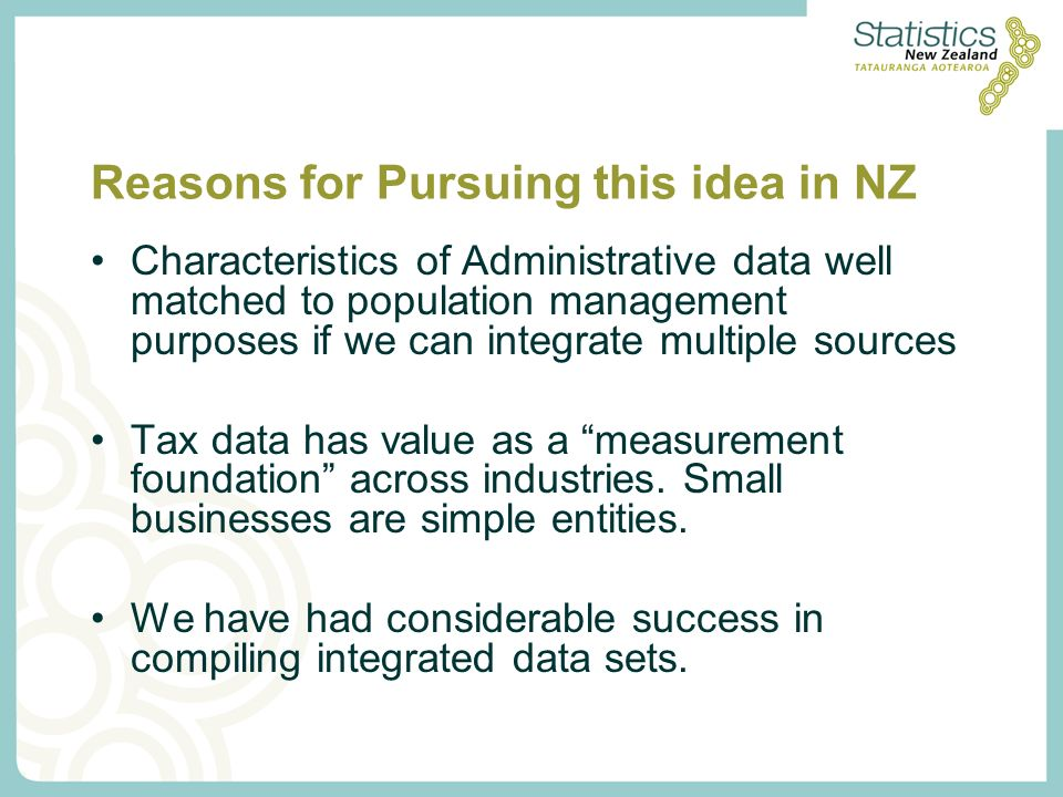 Reasons for Pursuing this idea in NZ Characteristics of Administrative data well matched to population management purposes if we can integrate multiple sources Tax data has value as a measurement foundation across industries.