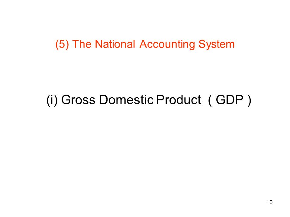 10 (5) The National Accounting System (i) Gross Domestic Product ( GDP )