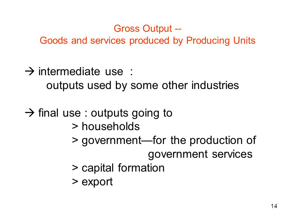 14 Gross Output -- Goods and services produced by Producing Units intermediate use : outputs used by some other industries final use : outputs going to > households > governmentfor the production of government services > capital formation > export